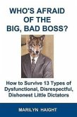 Who's Afraid of the Big, Bad Boss? How to Survive 13 Types of Dysfunctional, Disrespectful, Dishonest Little Dictators