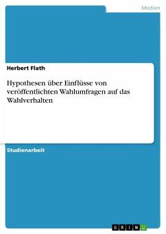 Hypothesen über Einflüsse von veröffentlichten Wahlumfragen auf das Wahlverhalten - Flath, Herbert