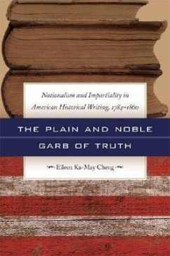 The Plain and Noble Garb of Truth: Nationalism & Impartiality in American Historical Writing, 1784-1860 - Cheng, Eileen Ka-May