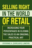 Selling Right in the World of Retail: Increasing Your Percentages in Closing the Sales Is an Ongoing, Practical Art