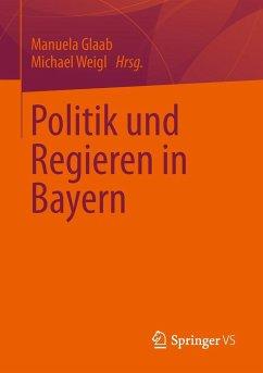 Politik und Regieren in Bayern - Glaab, Manuela;Weigl, Michael