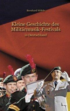 Kleine Geschichte des Militärmusik - Festivals - Höfele, Bernhard