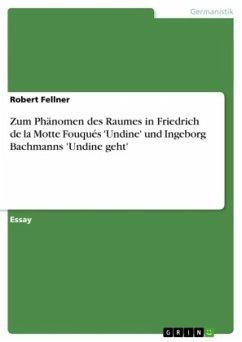 Zum Phänomen des Raumes in Friedrich de la Motte Fouqués 'Undine' und Ingeborg Bachmanns 'Undine geht' - Fellner, Robert
