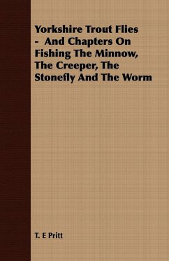 Yorkshire Trout Flies - And Chapters On Fishing The Minnow, The Creeper, The Stonefly And The Worm - Pritt, T. E