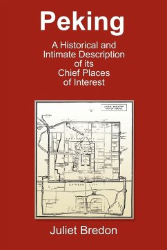 Peking - A Historical and Intimate Description of Its Chief Places of Interest