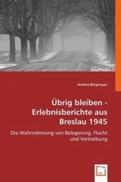 Übrig bleiben - Erlebnisberichte aus Breslau 1945 - Bergmeyer, Andrea