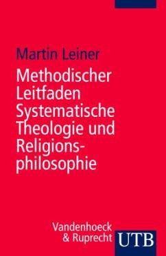 Methodischer Leitfaden Systematische Theologie und Religionsphilosophie - Leiner, Martin