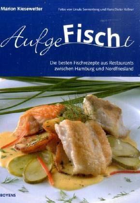 AufgeFischt, Die besten Fischrezepte aus Restaurants zwischen Hamburg und Nordfriesland - Kiesewetter, Marion
