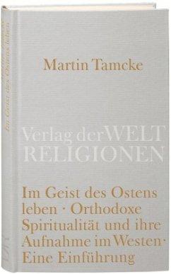 Im Geist des Ostens leben. Orthodoxe Spiritualität und ihre Aufnahme im Westen - Tamcke, Martin