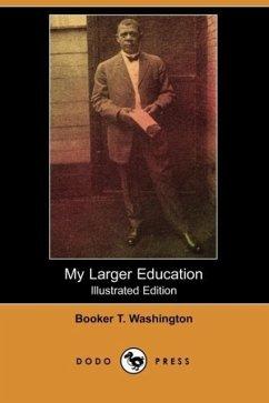 My Larger Education (Illustrated Edition) (Dodo Press) - Washington, Booker T.