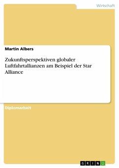 Zukunftsperspektiven globaler Luftfahrtallianzen am Beispiel der Star Alliance - Albers, Martin