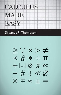 Calculus Made Easy - Being a Very-Simplest Introduction to those Beautiful Methods of Reckoning which are Generally Called by the Terrifying Names of the Differential Calculus and the Integral Calculus