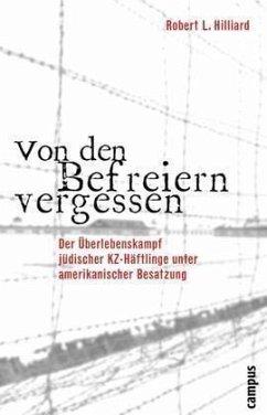 Von den Befreiern vergessen: Der Überlebenskampf jüdischer KZ-Häftlinge unter amerikanischer Besatzung - Hilliard, Robert L.
