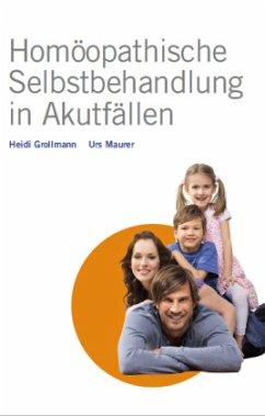 Homöopathische Selbstbehandlung in Akutfällen - Grollmann, Heidi; Maurer, Urs