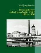 Die Eilenburger Industriegeschichte, Teil I 1803 - 1950 - Beuche, Wolfgang