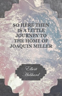So Here Then is a Little Journey to the Home of Joaquin Miller - Hubbard, Elbert