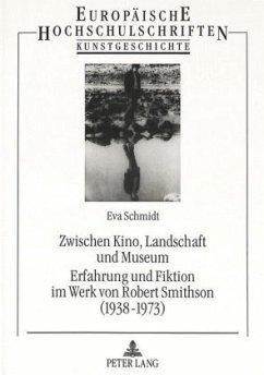 Zwischen Kino, Landschaft und Museum- Erfahrung und Fiktion im Werk von Robert Smithson (1938-1973) - Schmidt, Eva