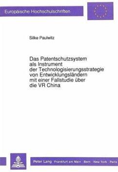 Das Patentschutzsystem als Instrument der Technologisierungsstrategie von Entwicklungsländern mit einer Fallstudie über die VR China - Paulwitz, Silke