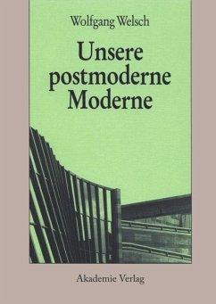 Unsere postmoderne Moderne - Welsch, Wolfgang