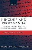 Kingship and Propaganda: Royal Eloquence and the Crown of Aragon C. 1200-1450
