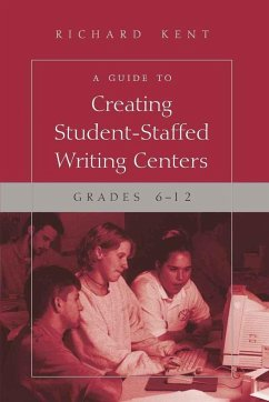A Guide to Creating Student-Staffed Writing Centers, Grades 6-12 - Kent, Richard