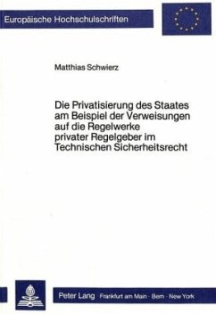 Die Privatisierung des Staates am Beispiel der Verweisungen auf die Regelwerke privater Regelgeber im Technischen Sicher - Schwierz, Matthias