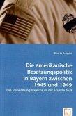 Die amerikanische Besatzungspolitik in Bayern zwischen 1945 und 1949