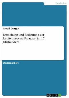 Entstehung und Bedeutung der Jesuitenprovinz Paraguay im 17. Jahrhundert - Durgut, Ismail