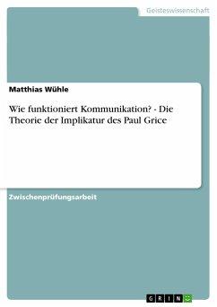 Wie funktioniert Kommunikation? - Die Theorie der Implikatur des Paul Grice