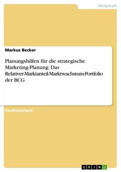 Planungshilfen für die strategische Marketing-Planung: Das Relativer-Marktanteil-Marktwachstum-Portfolio der BCG - Becker, Markus