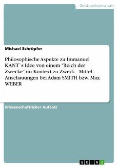 """Philosophische Aspekte zu Immanuel KANT`s Idee von einem """"Reich der Zwecke"""" im Kontext zu Zweck - Mittel - Anschauungen bei Adam SMITH bzw. Max WEBER"""