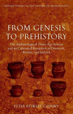From Genesis to Prehistory: The Archaeological Three Age System and Its Contested Reception in Denmark, Britain, and Ireland - Rowley-Conwy, Peter