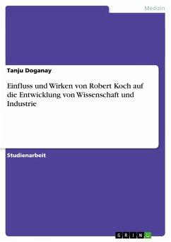 Einfluss und Wirken von Robert Koch auf die Entwicklung von Wissenschaft und Industrie - Doganay, Tanju