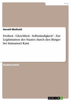Freiheit - Gleichheit - Selbständigkeit! - Zur Legitimation des Staates durch den Bürger bei Immanuel Kant