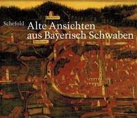 Alte Ansichten aus Bayerisch Schwaben. Gesamtkatalog der Veduten - Schefold, Max