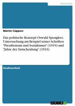 """Das politische Konzept Oswald Spenglers. Untersuchung am Beispiel seiner Schriften """"Preußentum und Sozialismus"""" (1919) und """"Jahre der Entscheidung"""" (1933)"""