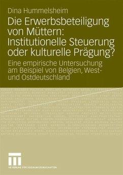 Die Erwerbsbeteiligung von Müttern: Institutionelle Steuerung oder kulturelle Prägung? - Hummelsheim, Dina