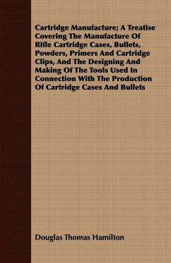 Cartridge Manufacture; A Treatise Covering The Manufacture Of Rifle Cartridge Cases, Bullets, Powders, Primers And Cartridge Clips, And The Designing And Making Of The Tools Used In Connection With The Production Of Cartridge Cases And Bullets