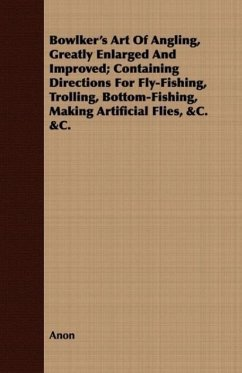 Bowlker's Art Of Angling, Greatly Enlarged And Improved; Containing Directions For Fly-Fishing, Trolling, Bottom-Fishing, Making Artificial Flies, &C. &C.