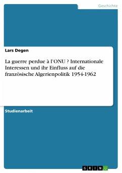 La guerre perdue à l'ONU ? Internationale Interessen und ihr Einfluss auf die französische Algerienpolitik 1954-1962 - Degen, Lars