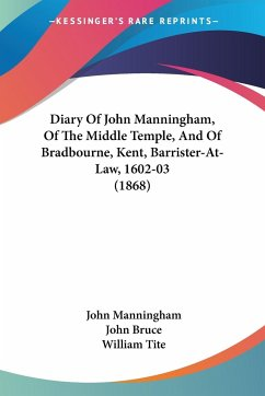 Diary Of John Manningham, Of The Middle Temple, And Of Bradbourne, Kent, Barrister-At-Law, 1602-03 (1868)
