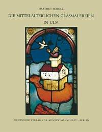 Corpus Vitrearum medii Aevi Deutschland / Die mittelalterlichen Glasmalereien in Ulm