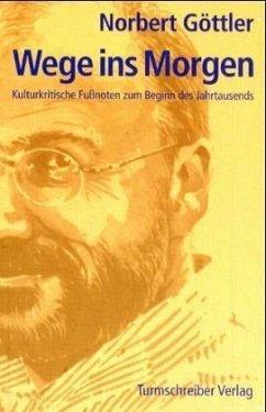 Wege ins Morgen Kulturkritische Fussnoten zum Beginn des Jahrtausends - Göttler, Norbert