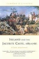 Ireland and the Jacobite Cause, 1685-1766 - O Ciardha, Eamonn