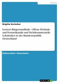 Lernort Bürgerrundfunk - Offene Hörfunk- und Fernsehkanäle und Nichtkommerzielle Lokalradios in der Bundesrepublik Deutschland