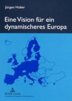 Eine Vision für ein dynamischeres Europa - Huber, Jürgen