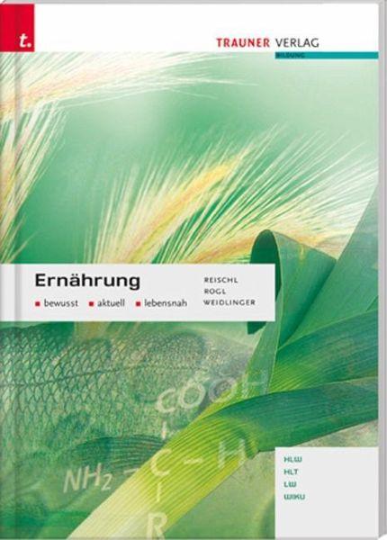 Ernährung bewusst, aktuell, lebensnah - Reischl, Anita; Rogl, Helga; Weidlinger, Adelheid