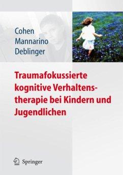 Traumafokussierte kognitive Verhaltenstherapie bei Kindern und Jugendlichen - Cohen, Judith A.; Mannarino, Anthony P.; Deblinger, Ester