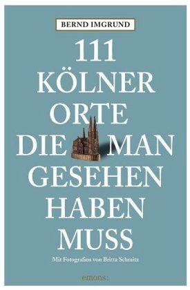 111 Kölner Orte, die man gesehen haben muss - Imgrund, Bernd