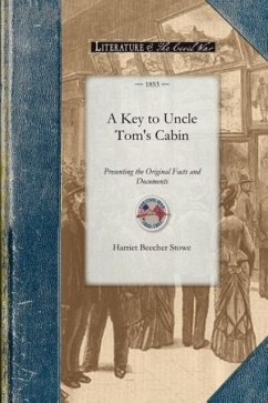 Key to Uncle Tom's Cabin: Presenting the Original Facts and Documents Upon Which the Story Is Founded. Together with Corroborative Statements Ve - Stowe, Harriet